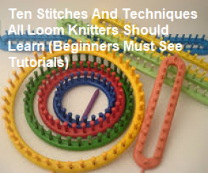 Ten Loom Knit Stitches and Techniques Loom Knitters Should Learn